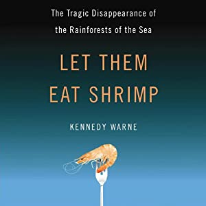 Let Them Eat Shrimp: The Tragic Disappearance of the Rainforests of the Sea | [Kennedy Warne]