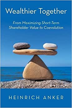 Wealthier Together: From Maximizing Short-Term Shareholder Value To Coevolution