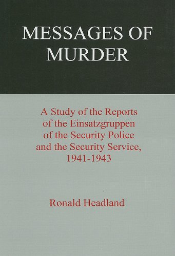 Messages of Murder: A Study of the Reports of the Einsatzgruppen of the Security Police and the Security Service, 1941-1943 Ronald Headland