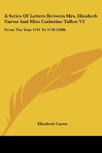 A Series of Letters Between Mrs. Elizabeth Carter and Miss Catherine Talbot V2: From the Year 1741 to 1770 (1809)