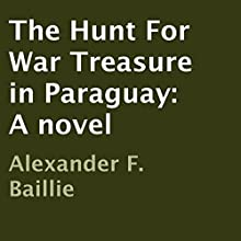 The Hunt for War Treasure in Paraguay (       UNABRIDGED) by Alexander F. Baillie Narrated by McCartney Taylor