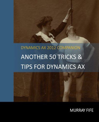 Another 50 Tips & Tricks For Dynamics Ax 2012 (Dynamics Ax Tips & Tricks) (Volume 2)