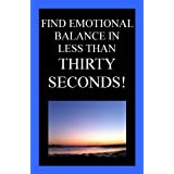 Find Emotional Balance in Less Than Thirty Seconds!