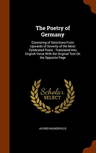 The Poetry of Germany: Consisting of Selections From Upwards of Seventy of the Most Celebrated Poets : Translated Into English Verse With the Original Text On the Opposite Page