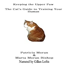 Keeping the Upper Paw: The Cats Guide to Training Your Human (       UNABRIDGED) by Marta Moran Bishop, Patricia Moran Narrated by Gillian Loftis
