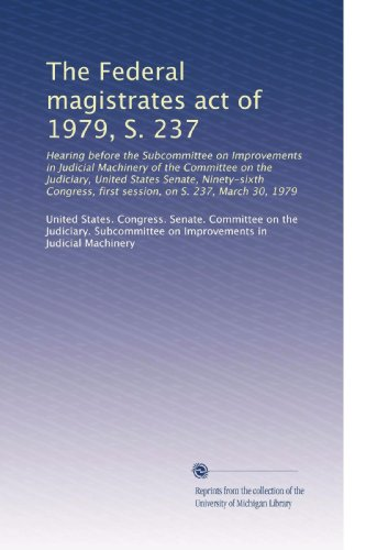 The Federal magistrates act of 1979, S. 237: Hearing before the Subcommittee on Improvements in Judicial Machinery of the Committee on the Judiciary, . first session, on S. 237, March 30, 1979
