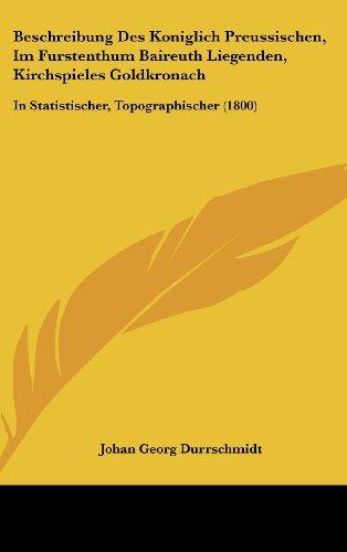Beschreibung Des Koniglich Preussischen, Im Furstenthum Baireuth Liegenden, Kirchspieles Goldkronach: In Statistischer, Topographischer (1800)