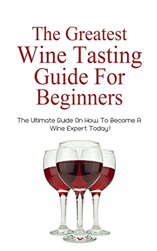 The Greatest Wine Tasting Guide For Beginners: The Ultimate Guide On How To Become A Wine Expert Today! by Christopher P. Martin