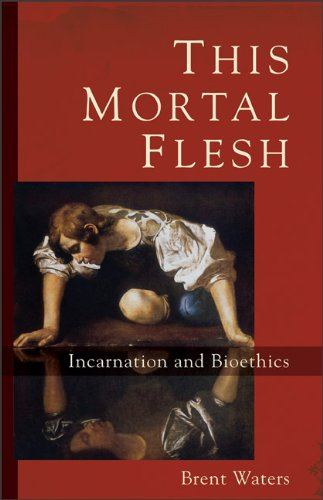 This Mortal Flesh: Incarnation and Bioethics, BRENT WATERS