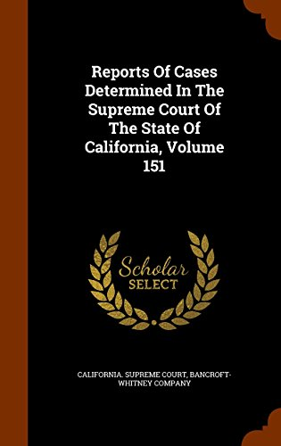 Reports Of Cases Determined In The Supreme Court Of The State Of California, Volume 151