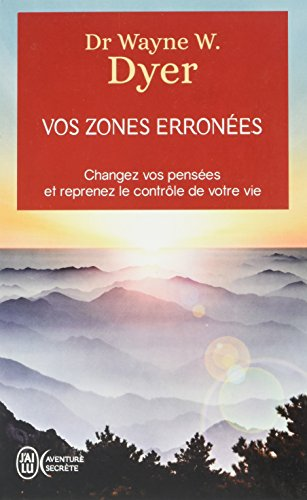 Vos zones erronnées: Changez vos pensées et reprenez le contrôle de votre vie [ Your Erroneous Zones: Step-by-Step Advice for Escaping the Trap of ... Control of Your Life ] (French Edition)