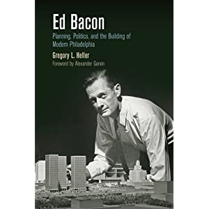 Ed Bacon: Planning, Politics, and the Building of Modern Philadelphia (The City in the Twenty-First Century)