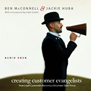 Creating Customer Evangelists: How Loyal Customers Become a Volunteer Sales Force | [Ben McConnell, Jackie Huba]