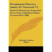 Documentos Para Los Anales de Venezuela V2: Desde El Movimiento Separatista de La Union Colombiana Hasta Nuestros...