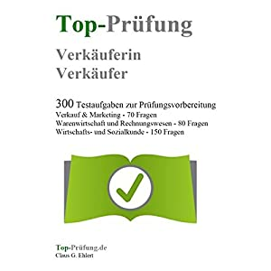 Top Prüfung Verkäuferin / Verkäufer - 300 Übungsaufgaben für die Abschlussprüfung: Aufgaben in