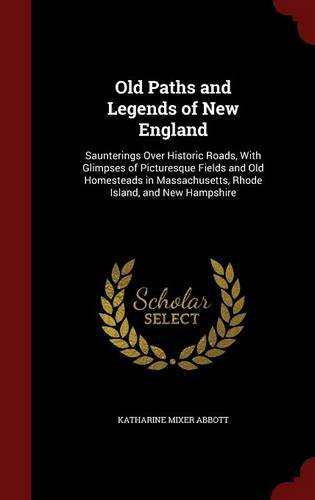 Old Paths and Legends of New England: Saunterings Over Historic Roads, With Glimpses of Picturesque Fields and Old Homesteads in Massachusetts, Rhode Island, and New Hampshire