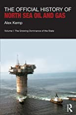 The Official History of North Sea Oil and Gas: Vol. I: The Growing Dominance of the State: 1 (Government Official History Series)