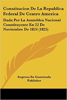 Constitucion De La Republica Federal De Centro America