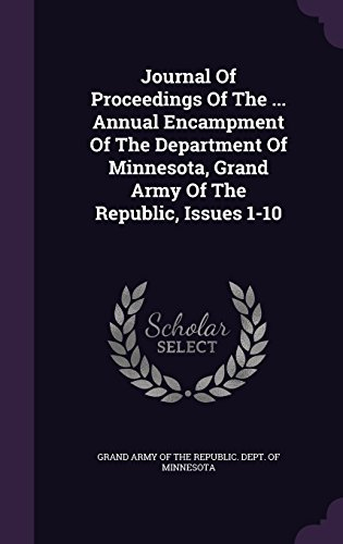 Journal Of Proceedings Of The ... Annual Encampment Of The Department Of Minnesota, Grand Army Of The Republic, Issues 1-10