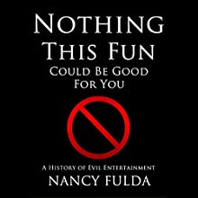Nothing This Fun Could Be Good for You: A History of Evil Entertainment (       UNABRIDGED) by Nancy Fulda Narrated by Bryant Cantrell