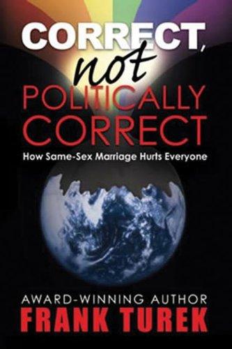 Correct, Not Politically Correct; How Same-Sex Marriage Hurts Everyone PDF