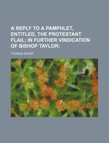 A reply to a pamphlet, entitled, The Protestant flail;   In further vindication of Bishop Taylor PDF