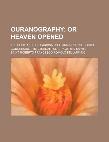 Ouranography;  or Heaven opened. The substance of Cardinal Bellarmine's five books concerning the eternal felicity of the saints