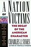 A Nation of Victims: The Decay of the American Character (0312082975) by Charles J. Sykes