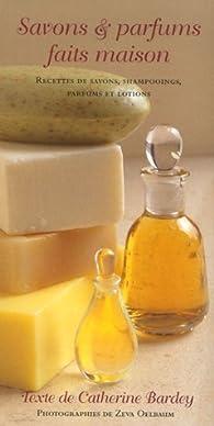 Savons & parfums faits maison : Des savons, des shampooings, parfums et lotions faits maison par Catherine Bardey