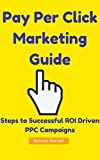 Pay Per Click Marketing Guide: Steps to Successful ROI Driven PPC Campaigns: Pay Per Click Marketing Made Easy: Tips for Better ROI Focussed PPC Advertising