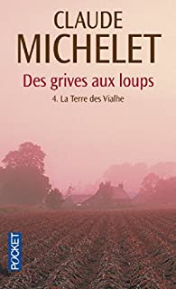 Des grives aux loups, tome 4 : La Terre des Vialhe par Claude Michelet