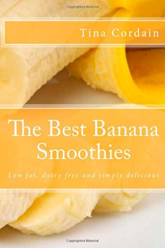 The Best Banana Smoothies: Low fat, dairy free and simply delicious by Tina Cordain