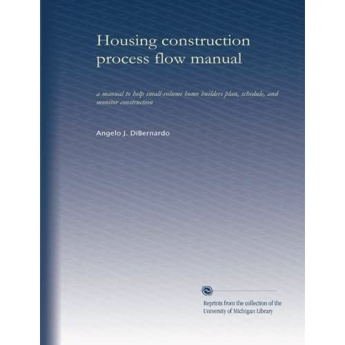 Housing construction process flow manual: a manual to help small-volume home builders plan, schedule, and monitor construction Angelo J. DiBernardo