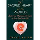 The Sacred Heart of the World: Restoring Mystical Devotion to Our Spiritual Life ~ David Richo
