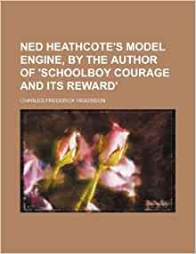 Ned Heathcote's model engine, by the author of 'Schoolboy courage and