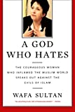 A God Who Hates: The Courageous Woman Who Inflamed the Muslim World Speaks Out Against the Evils of  by Wafa Sultan