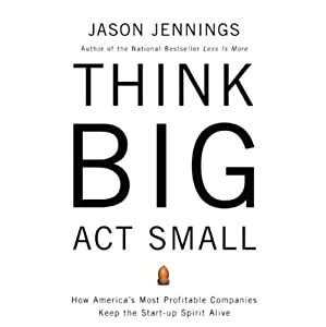 Think Big, Act Small: How America's Best Performing Companies Keep the Start-up Spirit Alive | [Jason Jennings]