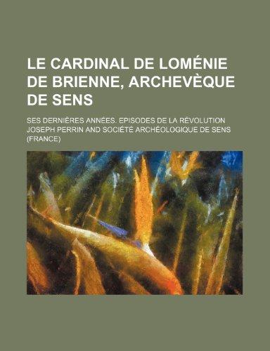 Le cardinal de Loménie de Brienne, archevèque de Sens; ses dernières années. Episodes de la révolution