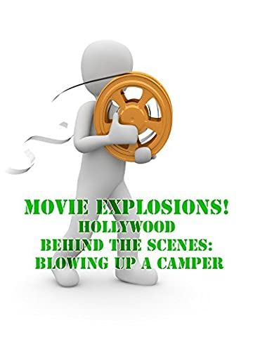 Movie Explosions! Hollywood Behind the Scenes: Blowing up a Camper