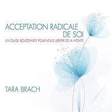 Acceptation radicale de soi : Un guide bouddhiste pour vous libérer de la honte | Livre audio Auteur(s) : Tara Brach Narrateur(s) : Caroline Boyer