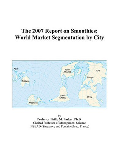The 2007 Report on Smoothies: World Market Segmentation by City by Philip M. Parker