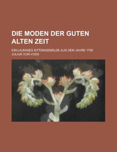 Die Moden Der Guten Alten Zeit; Ein Launiges Sittengemalde Aus Dem Jahre 1750
