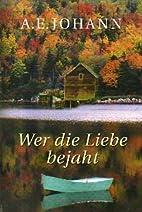 Wer die Liebe bejaht by A. E. Johann