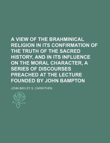 A view of the Brahminical religion in its confirmation of the truth of the sacred history, and in its influence on the moral character, a series of ... at the lecture founded by John Bampton