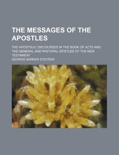 The Messages of the Apostles; The Apostolic Discourses in the Book of Acts and the General and Pastoral Epistles of the New Testament