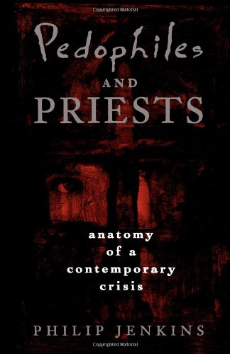Pedophiles and Priests: Anatomy of a Contemporary Crisis: Philip Jenkins: 9780195145977: Amazon.com: Books