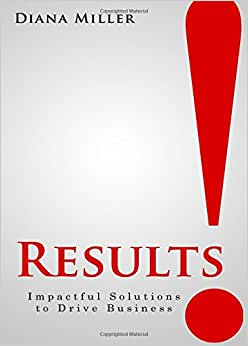 Results!: Impactful Solutions To Drive Business