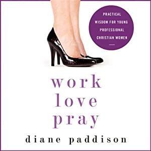Work, Love, Pray: Practical Wisdom for Young Professional Christian Women | [Diane Paddison]
