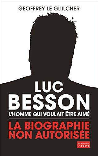 Luc Besson. L'homme qui voulait être aimé: La biographie non autorisée