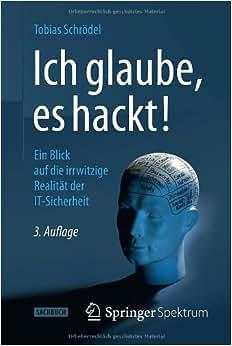 Ich Glaube, Es Hackt!: Ein Blick Auf Die Irrwitzige Realitat Der IT-Sicherheit (German Edition)
